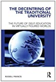The Decentring of the Traditional University : The Future of (Self) Education in Virtually Figured Worlds, Francis, Russell, 0415681006