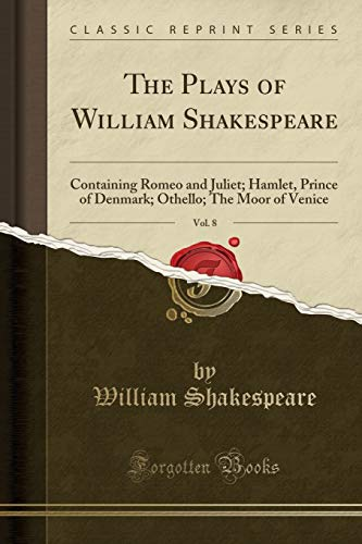 The Plays of William Shakespeare, Vol. 8: Containing Romeo and Juliet; Hamlet, Prince of Denmark; Othello; The Moor of Venice (Classic Reprint)