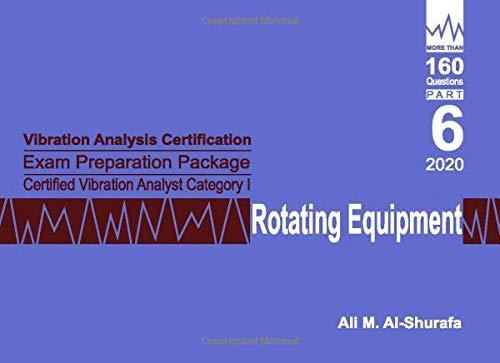 Vibration Analysis Certification Exam Preparation Package Certified Vibration Analyst Category I Rotating Equipment: ISO 18436-2 CVA Level 1: Part 6 (CAT I PREP I SERIES PRACTICE TESTS)