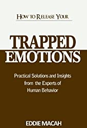 How to Release Your Trapped Emotions - Practical Solutions and Insights From The Experts of Human Behavior, Release the love, Happiness and Health within You (English Edition)