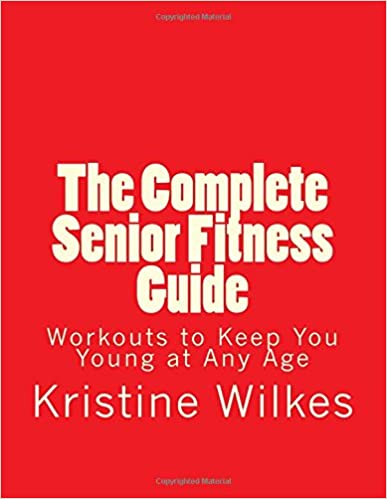 The Complete Senior Fitness Guide: Workouts to Keep You Young at Any Age
