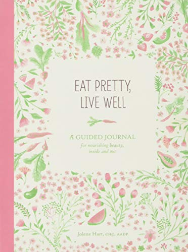 Eat Pretty Live Well: A Guided Journal for Nourishing Beauty, Inside and Out (Food Journal, Health and Diet Journal, Nutritional Books)