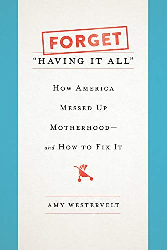 "Image of Forget ""Having It All"": How America Messed Up Motherhood--and How to Fix It"