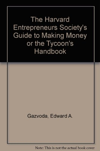 The Harvard Entrepreneurs Society's Guide to Making Money or the Tycoon's Handbook
