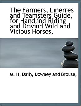 Book The Farmers, Linerres and Teamsters Guide, for Handlind Riding and Drivind Wild and Vicious Horses, by M. H. Daily (2010-04-06)