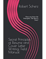 Secret Principles of Resume and Cover Letter Writing: Field Manual: Once you know the Principles; The Rest is Easy!