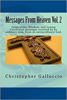 Messages From Heaven Vol. 2: Inspiration, Wisdom, and Loving Correction messages received by an ordinary man, from an extraordinary God.: Volume 2
