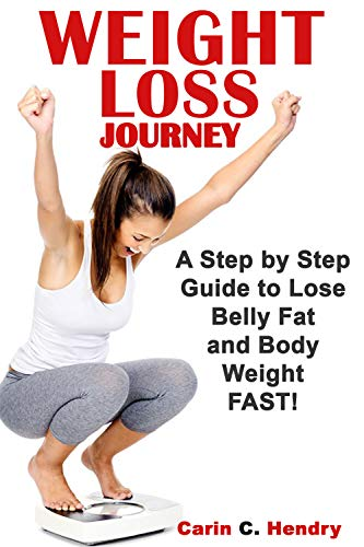 WEIGHT LOSS JOURNEY: A Step By Step Guide To Lose Belly Fat And Body Weight FAST! (Best Way To Lose Weight Naturally And Quickly)