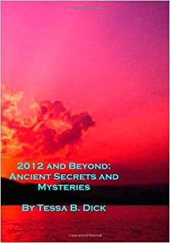 2012 and Beyond: Ancient Secrets and Mysteries by Tessa B. Dick (2009-12-31)