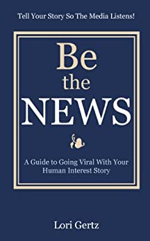 Be The News: A Guide To Going Viral With Your Human Interest Story by [Gertz, Lori]