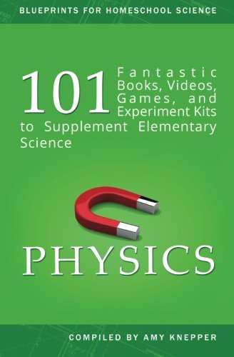 Physics: 101 Fantastic Books, Videos, Games, and Experiment Kits to Supplement Elementary Science (Blueprints for Homeschool Science) (Volume 2)
