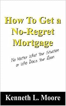 How To Get a No-Regret Mortgage: No Matter What Your Situation or Who Does Your Loan