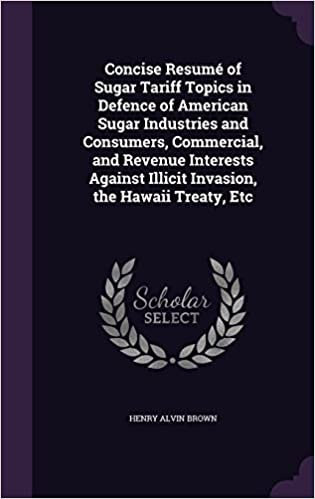 Concise Resumé of Sugar Tariff Topics in Defence of American Sugar Industries and Consumers, Commercial, and Revenue Interests Against Illicit Invasion, the Hawaii Treaty, Etc