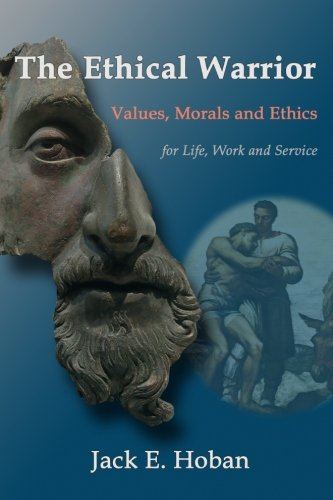 The Ethical Warrior: Values, Morals and Ethics - For Life, Work and Service