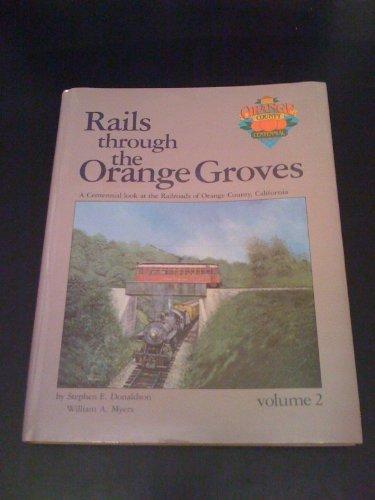 Rails Through the Orange Groves : A Centennial Look at the Railroads of Orange County, California (Vol. II)