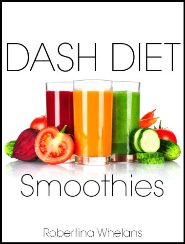 DASH Diet Smoothies: For Low Salt, Low Cholesterol, Weight Loss, and Diabetes Diets (DASH Diet Cookbook Book 1) by Robertina Whelans