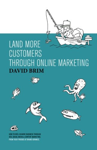 Land More Customers through Online Marketing: How to reel in more business through SEO, Social Media & Content Marke
