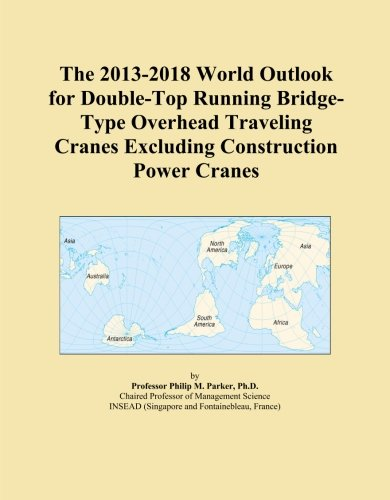 The 2013-2018 World Outlook for Double-Top Running Bridge-Type Overhead Traveling Cranes Excluding C