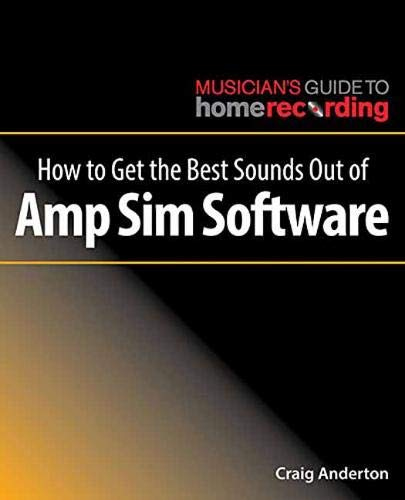 How to Get the Best Sounds Out of Amp Sim Software (The Musician's Guide to Home ()