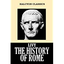 The History of Rome in Three Volumes by Livy (Unexpurgated Edition) (Halcyon Classics)