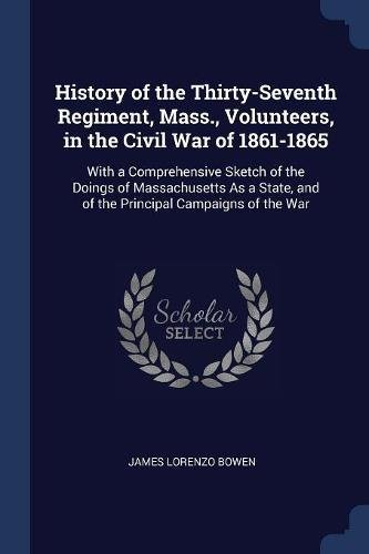 Download History of the Thirty-Seventh Regiment, Mass., Volunteers, in the Civil War of 1861-1865: With a Comprehensive Sketch of the Doings of Massachusetts ... and of the Principal Campaigns of the War PDF