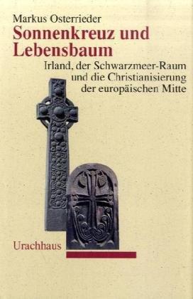 Sonnenkreuz und Lebensbaum: Irland, der Schwarzmeer-Raum und die Christianisierung der europäischen Mitte