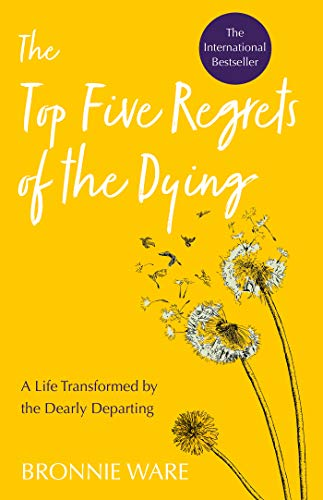 Top Five Regrets of the Dying: A Life Transformed by the Dearly Departing (The Top Five Regrets Of The Dying)