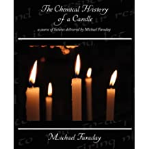 The Chemical History of a Candle - a course of lectures delivered by Michael Faraday
