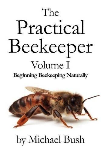 The Practical Beekeeper Volume I Beginning Beekeeping Naturally - Michael Bush Bees