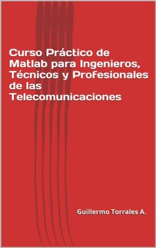 Curso Practico de Matlab para Ingenieros, Tecnicos y Profesionales de las Telecomunicaci