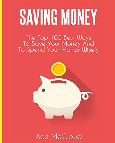 Saving Money: The Top 100 Best Ways To Save Your Money And To Spend Your Money Wisely (Saving Money Ideas Secrets & Strategies for)