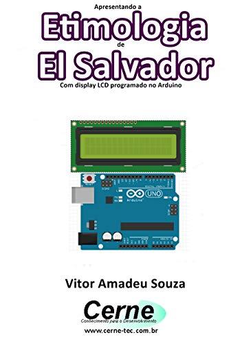 Apresentando a Etimologia de El Salvador Com display LCD programado no Arduino (Portuguese Edition) ()