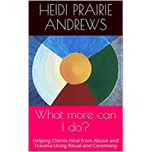 What more can I do?: Helping Clients Heal from Abuse and Trauma Using Ritual and Ceremony