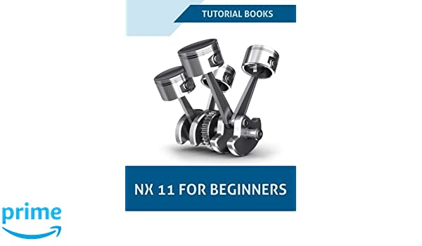 NX 11 For Beginners (NX 10 For Beginners): Tutorial Books