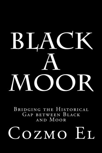 Black A Moor: Bridging the Gap between Black and Moor (What they didn't Teach You in Black History Class) (Volume 3)