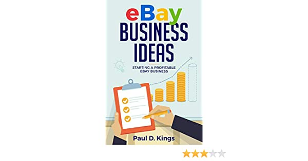 Amazon Com Ebay Business Ideas Starting A Profitable Ebay Business Making Money Online Ebook Kings Paul D Kindle Store