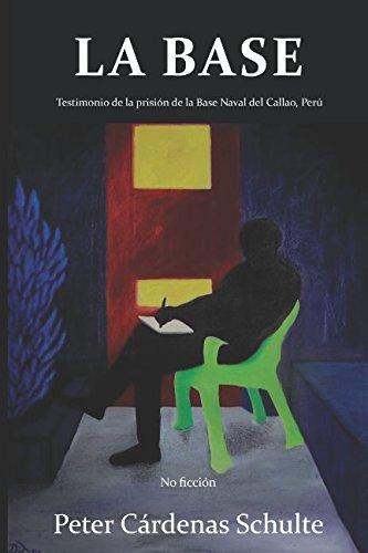 LA BASE: Testimonio de la prision de la Base Naval del Callao, Peru (Spanish Edition) [Peter Cardenas Schulte] (Tapa Blanda)