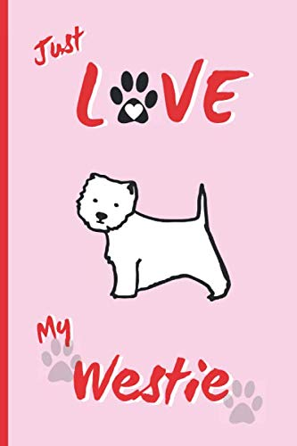 JUST LOVE MY WESTIE: BLANK LINED DOG JOURNAL. Keep Track of Your Dog's Life: Vet, Vaccinations, Health, Medical... CREATIVE GIFT. RECORD NOTEBOOK.