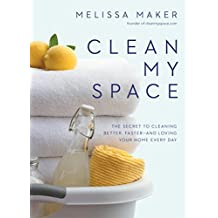 Clean My Space: The Secret to Cleaning Better, Faster--and Loving Your Home Every Day