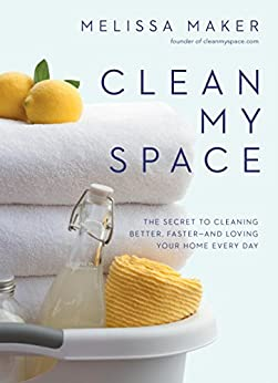 Clean My Space: The Secret to Cleaning Better, Faster--and Loving Your Home Every Day by [Maker, Melissa]