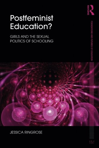Postfeminist Education?: Girls And The Sexual Politics Of Schooling (Foundations And Futures Of Education)