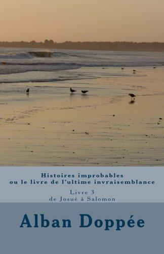 Histoires improbables ou le livre de l'ultime invraisemblance: Livre 3 de Josué à Salomon (French Edition)