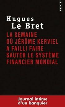 La semaine où Jérôme Kerviel a failli faire sauter le système financier mondial. Journal intime d'un banquier par Hugues Le Bret