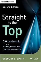 Straight to the Top: CIO Leadership in a Mobile, Social, and Cloud-Based World (Wiley CIO)