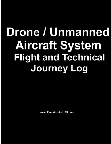 Drone / Unmanned Drone / Unmanned Aircraft System Aircraft System Flight Log: Logbook for the Professional or Hobbyist Drone and UAS Pilot with ... (Team Thunderbird Flight Logs) (Volume 2)