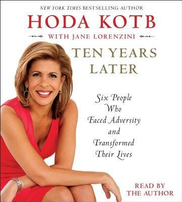 Ten Years Later  Six People Who Faced Adversity And Transformed Their Lives     Author  Hoda Kotb   Jan 2013