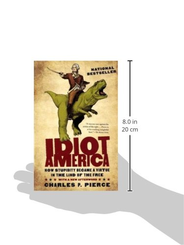 Idiot America How Stupidity Became A Virtue In The Land Of Free Charles P Pierce 8601400419717 Amazon Books