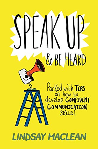 Speak Up and Be Heard: Packed with Tips on how to develop confident communications skills