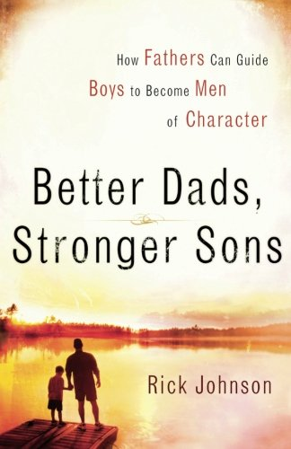 Better Dads, Stronger Sons: How Fathers Can Guide Boys to Become Men of Character (About A Boy Characters)