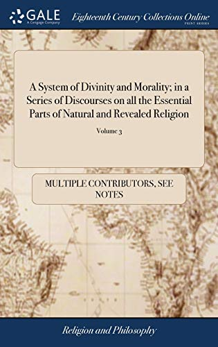 A System of Divinity and Morality; in a Series of Discourses on all the Essential Parts of Natural and Revealed Religion: Also, Some Occasional ... Volumes The Third Edition. of 4; Volume 3